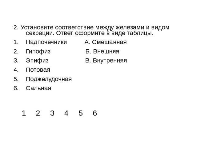 2. Установите соответствие между железами и видом секреции. Ответ оформите в виде таблицы.Надпочечники А. СмешаннаяГипофиз Б. ВнешняяЭпифиз В. ВнутренняяПотовая ПоджелудочнаяСальная
