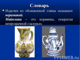 СловарьИзделия из обожженной глины называют керамикой.Майолика – это керамика, п