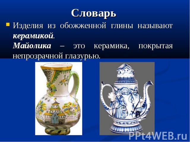 СловарьИзделия из обожженной глины называют керамикой.Майолика – это керамика, покрытая непрозрачной глазурью.