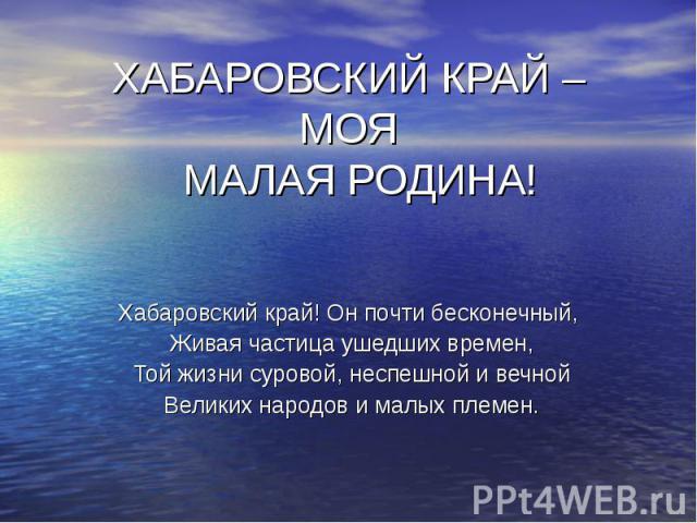ХАБАРОВСКИЙ КРАЙ – МОЯ МАЛАЯ РОДИНА! Хабаровский край! Он почти бесконечный, Живая частица ушедших времен, Той жизни суровой, неспешной и вечной Великих народов и малых племен.