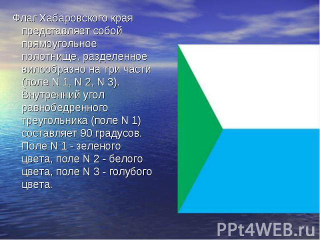 Флаг Хабаровского края представляет собой прямоугольное полотнище, разделенное вилообразно на три части (поле N 1, N 2, N 3). Внутренний угол равнобедренного треугольника (поле N 1) составляет 90 градусов. Поле N 1 - зеленого цвета, поле N 2 - белог…