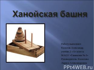 Ханойская башня Работу выполнил:Колотов Александр,ученик 2 «А» классаМАОУ «Гимна