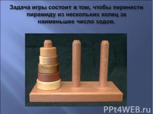 Задача игры состоит в том, чтобы перенести пирамиду из нескольких колец за наиме
