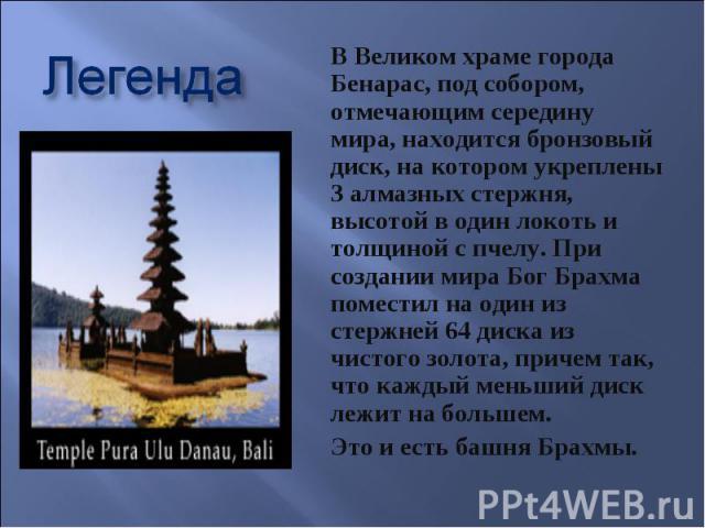 Легенда В Великом храме города Бенарас, под собором, отмечающим середину мира, находится бронзовый диск, на котором укреплены 3 алмазных стержня, высотой в один локоть и толщиной с пчелу. При создании мира Бог Брахма поместил на один из стержней 64 …