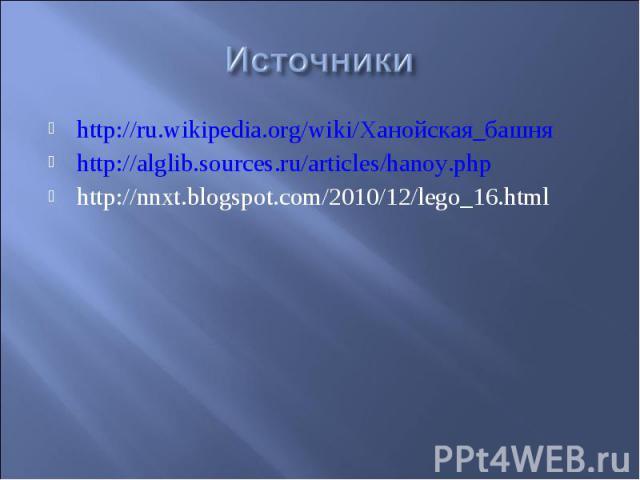 Источники http://ru.wikipedia.org/wiki/Ханойская_башняhttp://alglib.sources.ru/articles/hanoy.phphttp://nnxt.blogspot.com/2010/12/lego_16.html