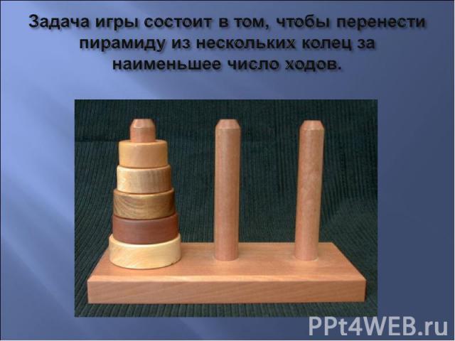 Задача игры состоит в том, чтобы перенести пирамиду из нескольких колец за наименьшее число ходов.
