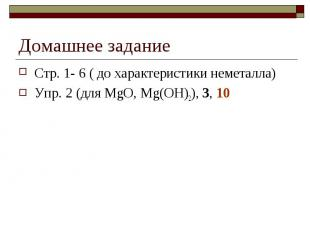 Домашнее заданиеСтр. 1- 6 ( до характеристики неметалла)Упр. 2 (для MgO, Mg(OH)2