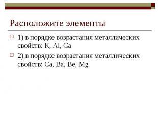 Расположите элементы1) в порядке возрастания металлических свойств: К, Аl, Са2)