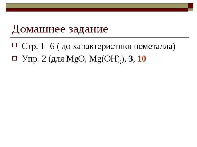 Домашнее заданиеСтр. 1- 6 ( до характеристики неметалла)Упр. 2 (для MgO, Mg(OH)2), 3, 10