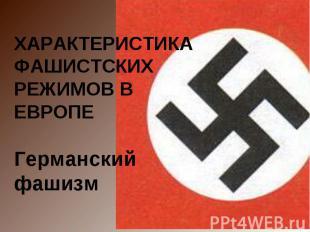 ХАРАКТЕРИСТИКА ФАШИСТСКИХ РЕЖИМОВ В ЕВРОПЕГерманский фашизм