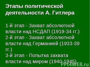 Этапы политической деятельности А. Гитлера1-й этап - Захват абсолютной власти на