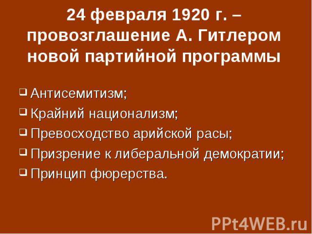 24 февраля 1920 г. – провозглашение А. Гитлером новой партийной программыАнтисемитизм;Крайний национализм;Превосходство арийской расы;Призрение к либеральной демократии;Принцип фюрерства.