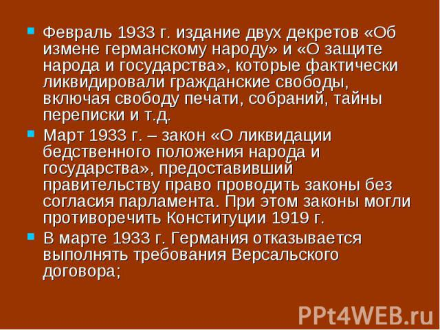 Февраль 1933 г. издание двух декретов «Об измене германскому народу» и «О защите народа и государства», которые фактически ликвидировали гражданские свободы, включая свободу печати, собраний, тайны переписки и т.д.Март 1933 г. – закон «О ликвидации …