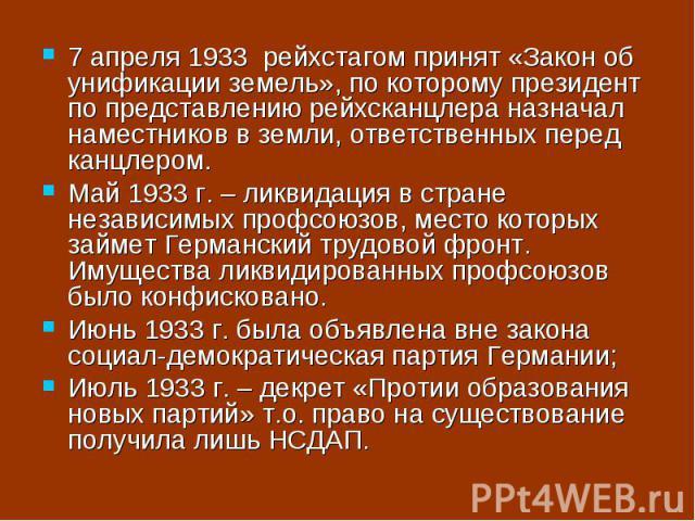7 апреля 1933 рейхстагом принят «Закон об унификации земель», по которому президент по представлению рейхсканцлера назначал наместников в земли, ответственных перед канцлером. Май 1933 г. – ликвидация в стране независимых профсоюзов, место которых з…