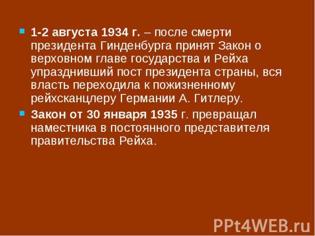 1-2 августа 1934 г. – после смерти президента Гинденбурга принят Закон о верховном главе государства и Рейха упразднивший пост президента страны, вся власть переходила к пожизненному рейхсканцлеру Германии А. Гитлеру. Закон от 30 января 1935 г. прев…