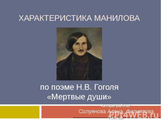 Характеристика Манилова по поэме Н.В. Гоголя «Мертвые души» Авторы работы: Солуянова Алена, Филиппова Дарья.