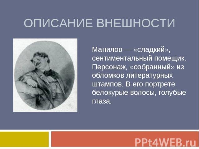 Описание внешности Манилов — «сладкий», сентиментальный помещик. Персонаж, «собранный» из обломков литературных штампов. В его портрете белокурые волосы, голубые глаза.