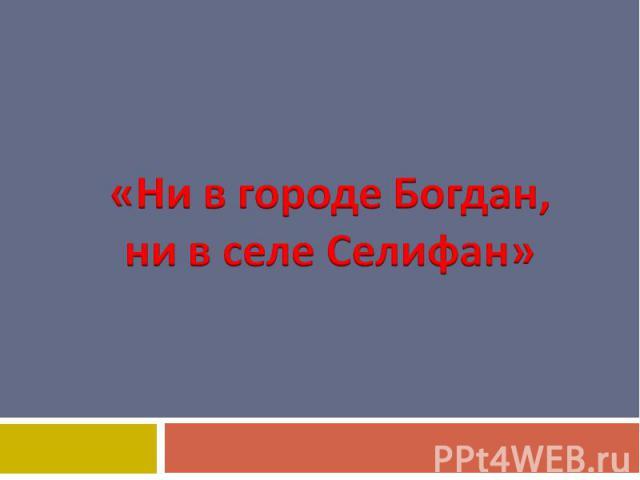 «Ни в городе Богдан,ни в селе Селифан»
