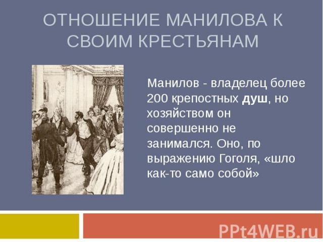 Отношение Манилова к своим крестьянамМанилов - владелец более 200 крепостных душ, но хозяйством он совершенно не занимался. Оно, по выражению Гоголя, «шло как-то само собой»