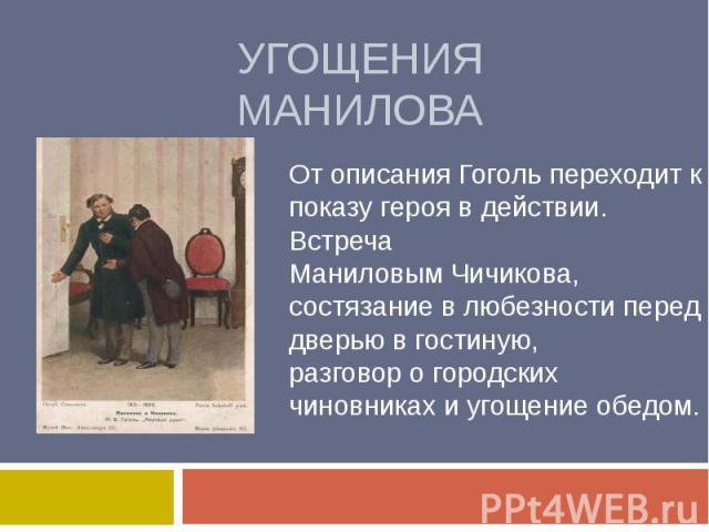 Угощения МаниловаОт описания Гоголь переходит к показу героя в действии. Встреча Маниловым Чичикова, состязание в любезности перед дверью в гостиную, разговор о городских чиновниках и угощение обедом.