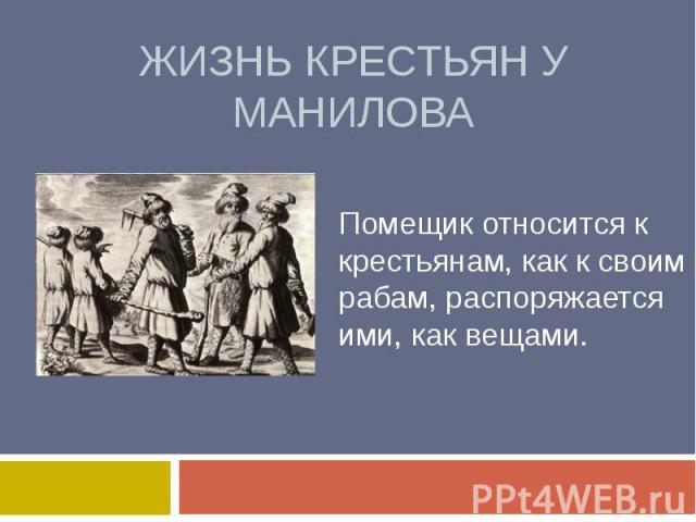 Жизнь крестьян у маниловаПомещик относится к крестьянам, как к своим рабам, распоряжается ими, как вещами.