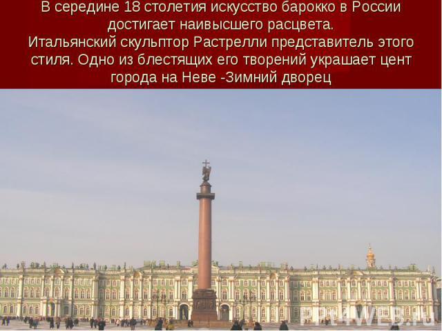 В середине 18 столетия искусство барокко в России достигает наивысшего расцвета.Итальянский скульптор Растрелли представитель этого стиля. Одно из блестящих его творений украшает цент города на Неве -Зимний дворец