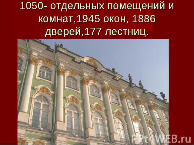 1050- отдельных помещений и комнат,1945 окон, 1886 дверей,177 лестниц.