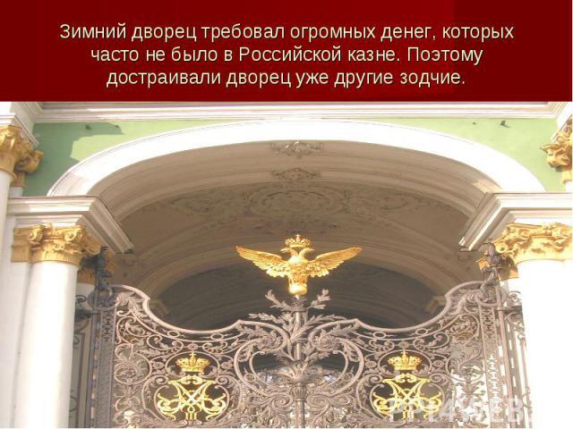 Зимний дворец требовал огромных денег, которых часто не было в Российской казне. Поэтому достраивали дворец уже другие зодчие.