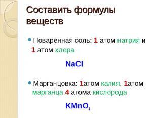 Составить формулы веществ Поваренная соль: 1 атом натрия и 1 атом хлора NaClМарг