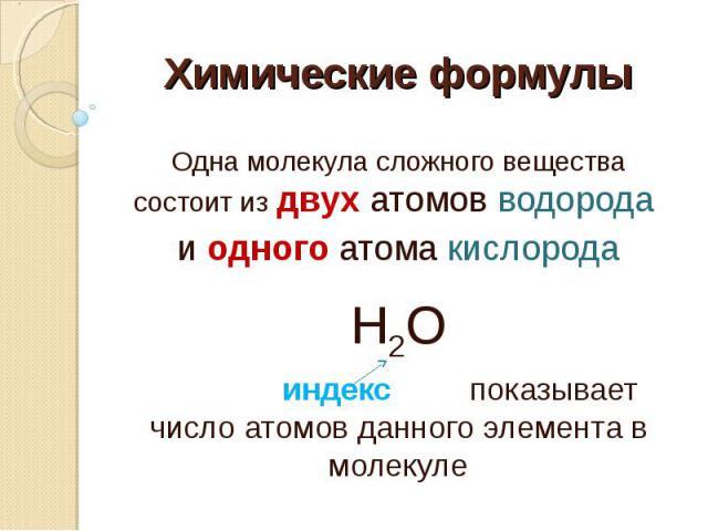 Химические формулы Одна молекула сложного вещества состоит из двух атомов водорода и одного атома кислородаН2О индекс показывает число атомов данного элемента в молекуле