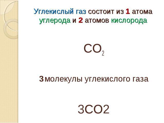 Углекислый газ состоит из 1 атома углерода и 2 атомов кислородаСО23 молекулы углекислого газа3СО2