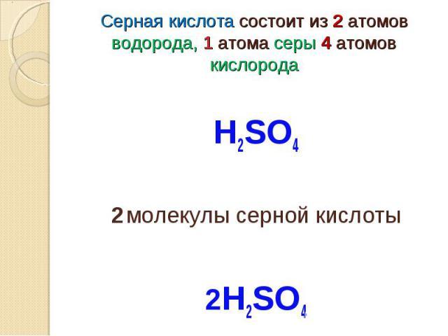Серная кислота состоит из 2 атомов водорода, 1 атома серы 4 атомов кислорода Н2SO42 молекулы серной кислоты2Н2SO4