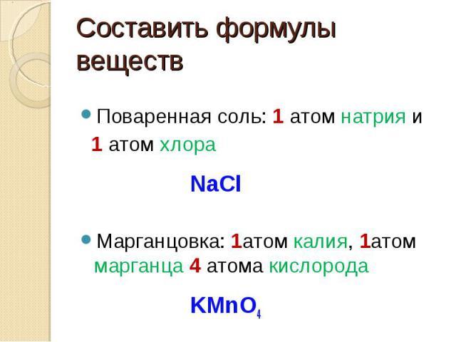 Составить формулы веществ Поваренная соль: 1 атом натрия и 1 атом хлора NaClМарганцовка: 1атом калия, 1атом марганца 4 атома кислорода KMnO4