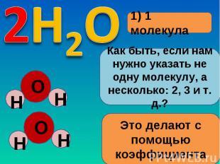 1) 1 молекулаКак быть, если нам нужно указать не одну молекулу, а несколько: 2,