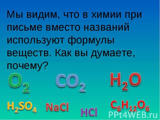 Мы видим, что в химии при письме вместо названий используют формулы веществ. Как вы думаете, почему?
