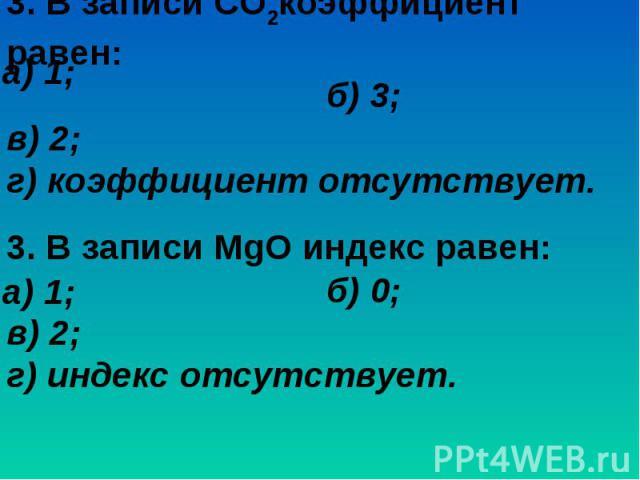 3. В записи СO2коэффициент равен:б) 3; в) 2; г) коэффициент отсутствует.3. В записи MgO индекс равен:б) 0; в) 2; г) индекс отсутствует.