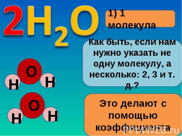 1) 1 молекулаКак быть, если нам нужно указать не одну молекулу, а несколько: 2, 3 и т. д.?Это делают с помощью коэффициента