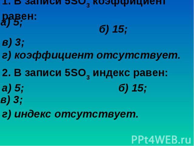 1. В записи 5SO3 коэффициент равен:б) 15; в) 3; г) коэффициент отсутствует.2. В записи 5SO3 индекс равен:а) 5; б) 15; г) индекс отсутствует.
