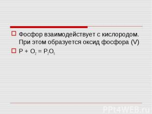 Фосфор взаимодействует с кислородом. При этом образуется оксид фосфора (V)P + O2