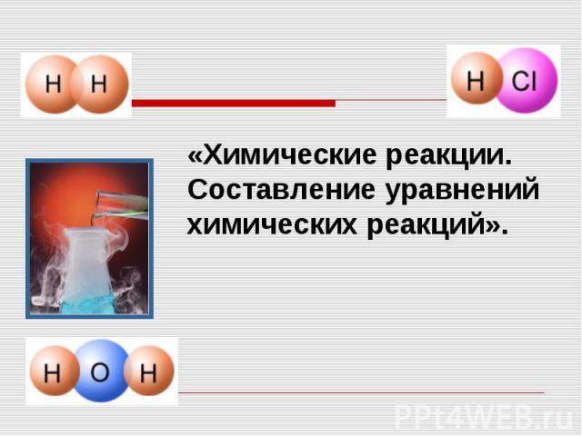 «Химические реакции.Составление уравнений химических реакций».