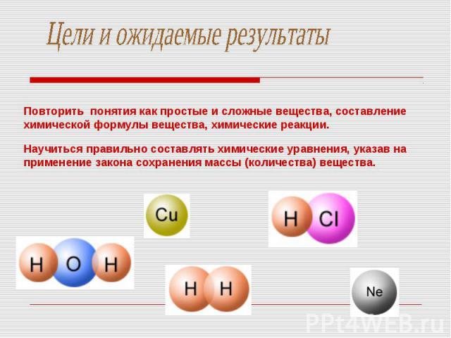 Цели и ожидаемые результатыПовторить понятия как простые и сложные вещества, составление химической формулы вещества, химические реакции. Научиться правильно составлять химические уравнения, указав на применение закона сохранения массы (количества) …