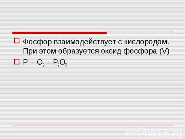 Фосфор взаимодействует с кислородом. При этом образуется оксид фосфора (V)P + O2 = P2O5