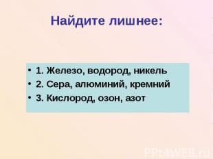 Найдите лишнее:1. Железо, водород, никель2. Сера, алюминий, кремний3. Кислород,