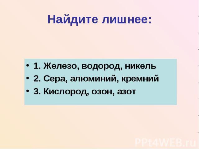 Найдите лишнее:1. Железо, водород, никель2. Сера, алюминий, кремний3. Кислород, озон, азот