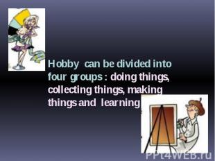 Hobby can be divided into four groups : doing things, collecting things, making