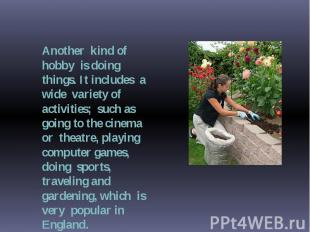 Another kind of hobby is doing things. It includes a wide variety of activities;