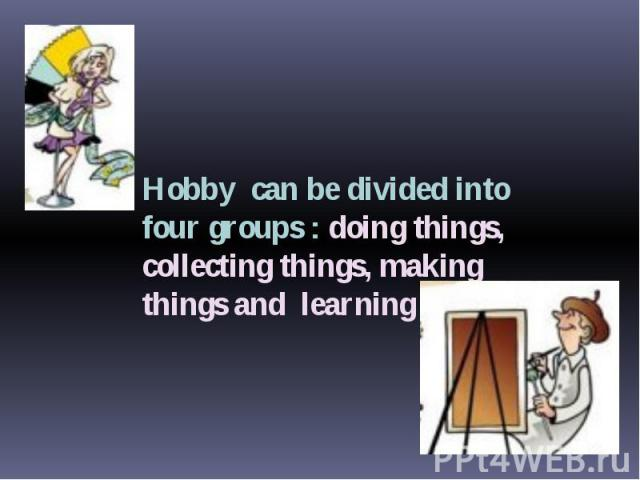 Hobby can be divided into four groups : doing things, collecting things, making things and learning things.