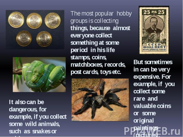 It also can be dangerous, for example, if you collect some wild animals, such as snakes or spiders.The most popular hobby groups is collecting things, because almost everyone collect something at some period in his life stamps, coins, matchboxes, re…