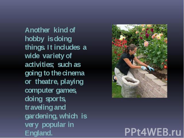 Another kind of hobby is doing things. It includes a wide variety of activities; such as going to the cinema or theatre, playing computer games, doing sports, traveling and gardening, which is very popular in England.