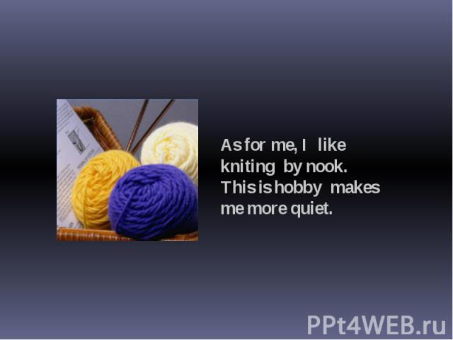 As for me, I like kniting by nook. This is hobby makes me more quiet.